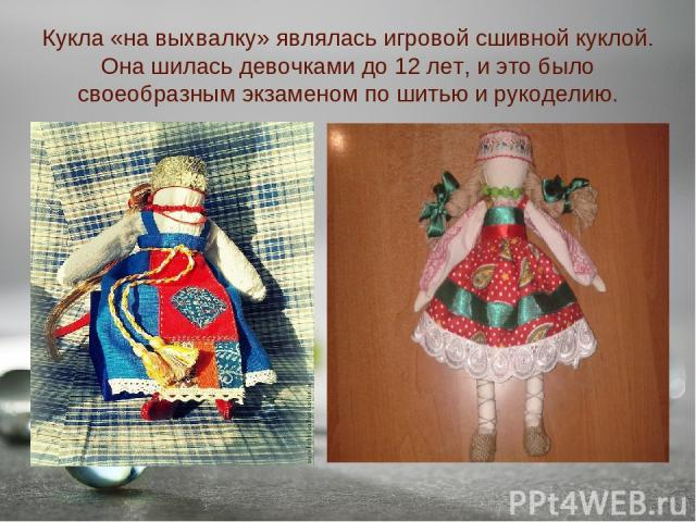 Кукла «на выхвалку» являлась игровой сшивной куклой. Она шилась девочками до 12 лет, и это было своеобразным экзаменом по шитью и рукоделию.