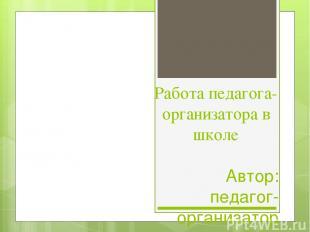 Работа педагога-организатора в школе Автор: педагог-организатор МБОУ Октябрьска