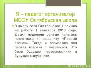 Я – педагог организатор МБОУ Октябрьская школа В школу села Октябрьское я пришла