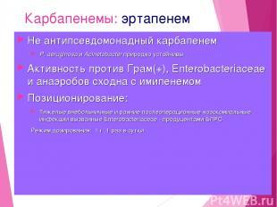 Карбапенемы: эртапенем Не антипсевдомонадный карбапенем P. aeruginosa и Acinetob