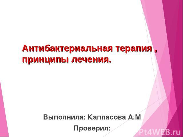 Антибактериальная терапия , принципы лечения. Выполнила: Каппасова А.М Проверил: