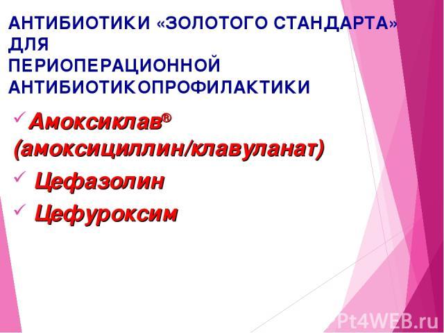АНТИБИОТИКИ «ЗОЛОТОГО СТАНДАРТА» ДЛЯ ПЕРИОПЕРАЦИОННОЙ АНТИБИОТИКОПРОФИЛАКТИКИ Амоксиклав® (амоксициллин/клавуланат) Цефазолин Цефуроксим