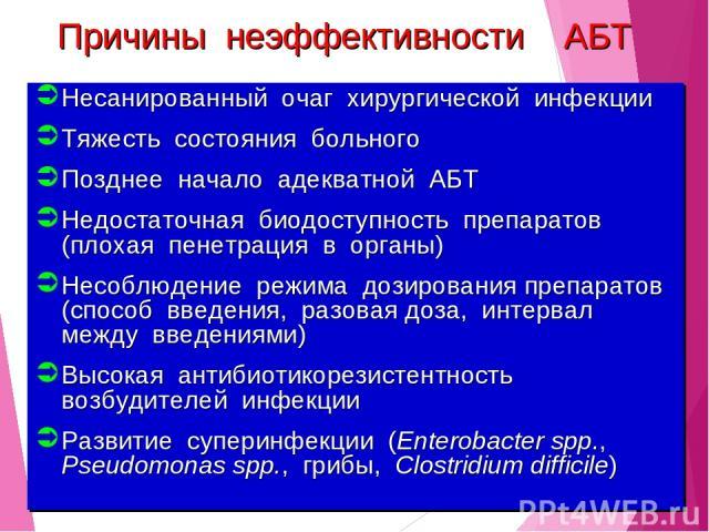 Причины неэффективности АБТ Несанированный очаг хирургической инфекции Тяжесть состояния больного Позднее начало адекватной АБТ Недостаточная биодоступность препаратов (плохая пенетрация в органы) Несоблюдение режима дозирования препаратов (способ …