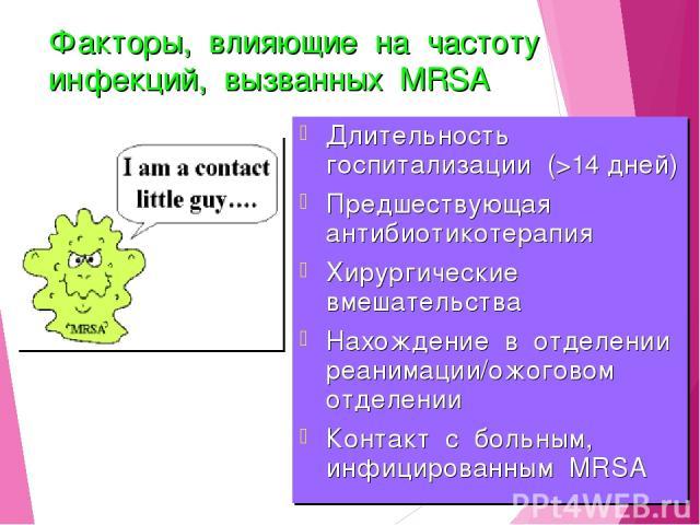 Факторы, влияющие на частоту инфекций, вызванных MRSA Длительность госпитализации (>14 дней) Предшествующая антибиотикотерапия Хирургические вмешательства Нахождение в отделении реанимации/ожоговом отделении Контакт с больным, инфицированным MRSA