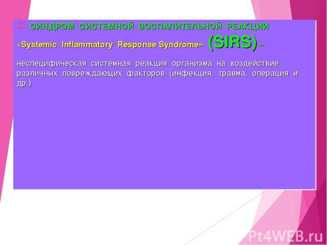 СИНДРОМ СИСТЕМНОЙ ВОСПАЛИТЕЛЬНОЙ РЕАКЦИИ «Systemic Inflammatory Response Syndrome» (SIRS) – неспецифическая системная реакция организма на воздействие различных повреждающих факторов (инфекция, травма, операция и др.)