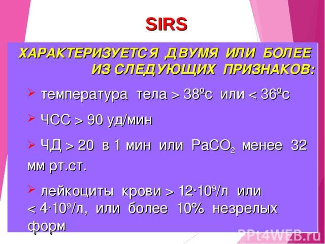 ХАРАКТЕРИЗУЕТСЯ ДВУМЯ ИЛИ БОЛЕЕ ИЗ СЛЕДУЮЩИХ ПРИЗНАКОВ: температура тела > 38ºс или < 36ºс ЧСС > 90 уд/мин ЧД > 20 в 1 мин или РаСО2 менее 32 мм рт.ст. лейкоциты крови > 12·109/л или < 4·109/л, или более 10% незрелых форм SIRS
