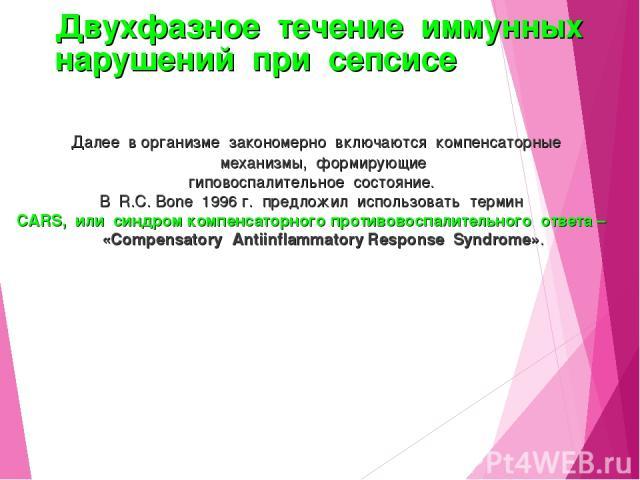 Двухфазное течение иммунных нарушений при сепсисе Далее в организме закономерно включаются компенсаторные механизмы, формирующие гиповоспалительное состояние. В R.C. Bone 1996 г. предложил использовать термин CARS, или синдром компенсаторного против…