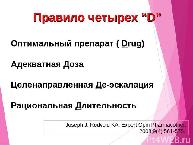 """Правило четырех """"D"""" Оптимальный препарат ( Drug) Адекватная Доза Целенаправленная Де-эскалация Рациональная Длительность Joseph J, Rodvold KA. Expert Opin Pharmacother. 2008;9(4):561-575."""