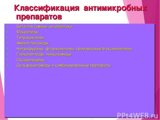 Классификация антимикробных препаратов Бета-лактамные антибиотики Макролиды Тетрациклины Аминогликозиды Нитрофураны, фторхинолоны, производные 8-оксихинолина Гликопептиды, линкозамиды Оксазолидины Сульфаниламиды и комбинированные препараты
