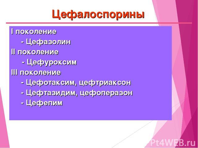 Цефалоспорины I поколение - Цефазолин II поколение - Цефуроксим III поколение - Цефотаксим, цефтриаксон - Цефтазидим, цефоперазон - Цефепим