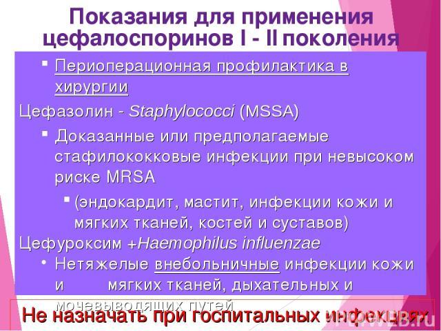 Показания для применения цефалоспоринов I - II поколения Периоперационная профилактика в хирургии Цефазолин - Staphylococci (MSSA) Доказанные или предполагаемые стафилококковые инфекции при невысоком риске MRSA (эндокардит, мастит, инфекции кожи и м…