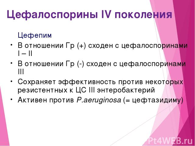 Цефалоспорины IV поколения Цефепим В отношении Гр (+) сходен с цефалоспоринами I – II В отношении Гр (-) сходен с цефалоспоринами III Сохраняет эффективность против некоторых резистентных к ЦС III энтеробактерий Активен против P.aeruginosa (= цефтазидиму)