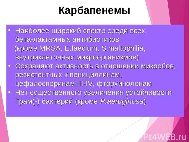Карбапенемы Наиболее широкий спектр среди всех бета-лактамных антибиотиков (кроме MRSA, E.faecium, S.maltophilia, внутриклеточных микроорганизмов) Сохраняют активность в отношении микробов, резистентных к пенициллинам, цефалоспоринам III-IV, фторхин…
