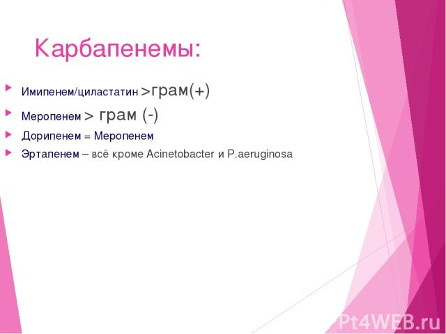 Карбапенемы: Имипенем/циластатин >грам(+) Меропенем > грам (-) Дорипенем = Меропенем Эртапенем – всё кроме Acinetobacter и P.aeruginosa