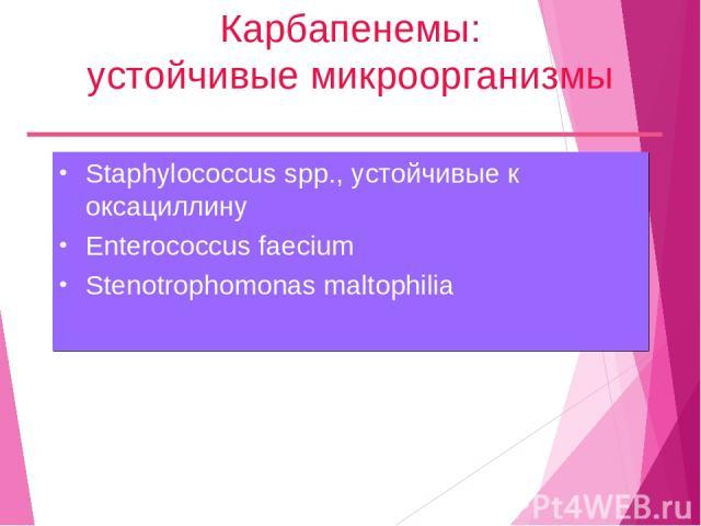 Карбапенемы: устойчивые микроорганизмы Staphylococcus spp., устойчивые к оксациллину Enterococcus faecium Stenotrophomonas maltophilia