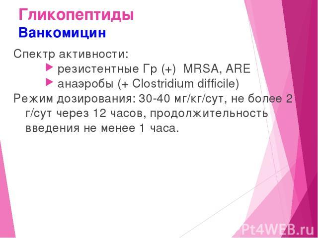 Гликопептиды Ванкомицин Спектр активности: резистентные Гр (+) MRSA, ARE анаэробы (+ Clostridium difficile) Режим дозирования: 30-40 мг/кг/сут, не более 2 г/сут через 12 часов, продолжительность введения не менее 1 часа.