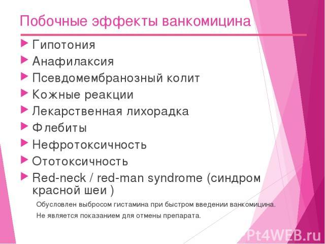 Побочные эффекты ванкомицина Гипотония Анафилаксия Псевдомембранозный колит Кожные реакции Лекарственная лихорадка Флебиты Нефротоксичность Ототоксичность Red-neck / red-man syndrome (синдром красной шеи ) Обусловлен выбросом гистамина при быстром в…