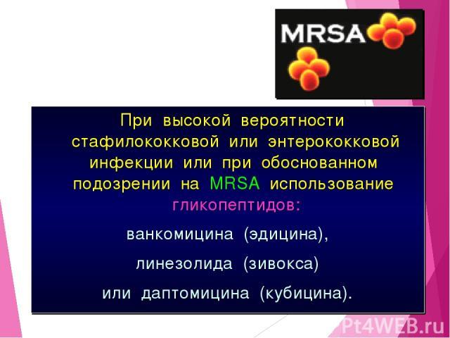 При высокой вероятности стафилококковой или энтерококковой инфекции или при обоснованном подозрении на MRSA использование гликопептидов: ванкомицина (эдицина), линезолида (зивокса) или даптомицина (кубицина).