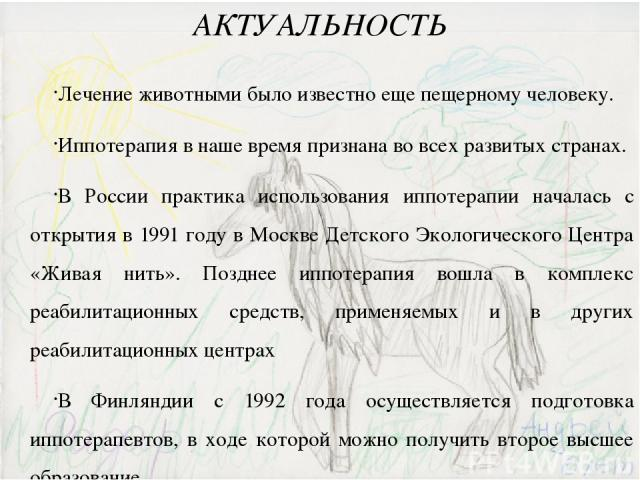 АКТУАЛЬНОСТЬ Лечение животными было известно еще пещерному человеку. Иппотерапия в наше время признана во всех развитых странах. В России практика использования иппотерапии началась с открытия в 1991 году в Москве Детского Экологического Центра «Жив…