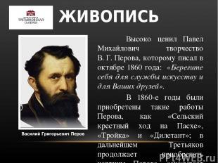 Василий Григорьевич Перов Высоко ценил Павел Михайлович творчество В.Г.Перова,