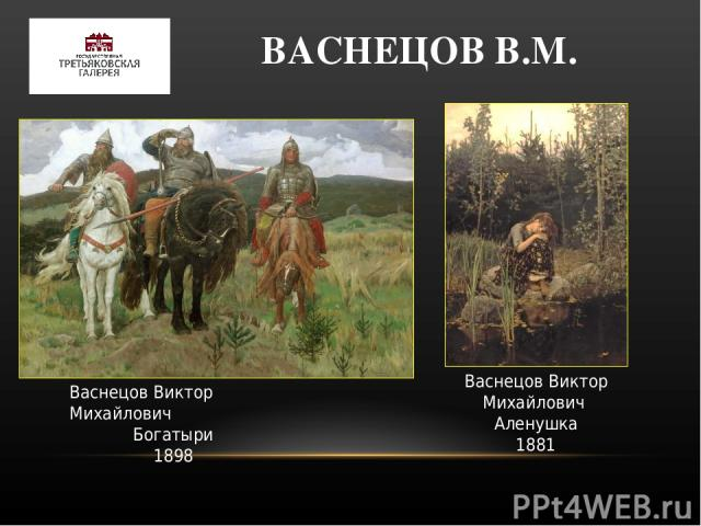ВАСНЕЦОВ В.М. Васнецов Виктор Михайлович Богатыри 1898 Васнецов Виктор Михайлович Аленушка 1881