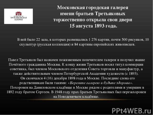 Московская городская галерея имени братьев Третьяковых торжественно открыла свои двери 15 августа 1893 года. В ней было 22 зала, в которых размещались 1276 картин, почти 500 рисунков, 10 скульптур (русская коллекция) и 84 картины европейских живопи…
