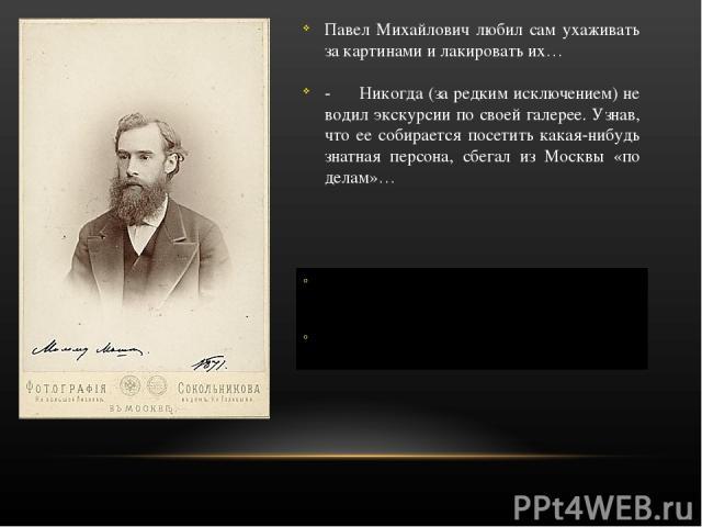 Павел Михайлович любил сам ухаживать за картинами и лакировать их… - Никогда (за редким исключением) не водил экскурсии по своей галерее. Узнав, что ее собирается посетить какая-нибудь знатная персона, сбегал из Москвы «по делам»… О том, какие карти…