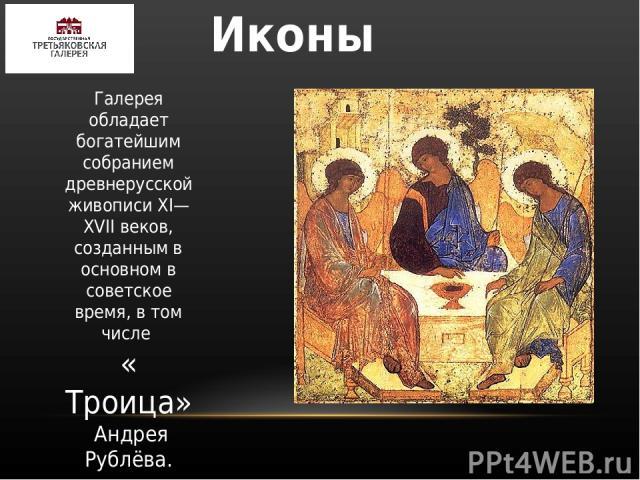 Иконы Галерея обладает богатейшим собранием древнерусской живописи XI—XVIIвеков, созданным в основном в советское время, в том числе « Троица» Андрея Рублёва.