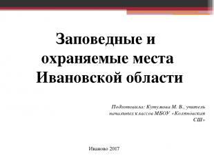 Заповедные и охраняемые места Ивановской области Подготовила: Кутумова М. В., уч