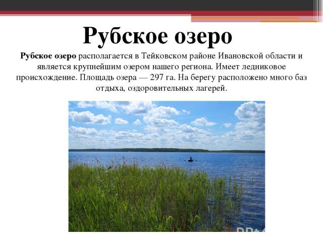 Рубское озеро Рубскоеозеро располагается в Тейковском районе Ивановской области и является крупнейшим озером нашего региона. Имеет ледниковое происхождение. Площадь озера— 297 га. На берегу расположено много баз отдыха, оздоровительных лагерей.