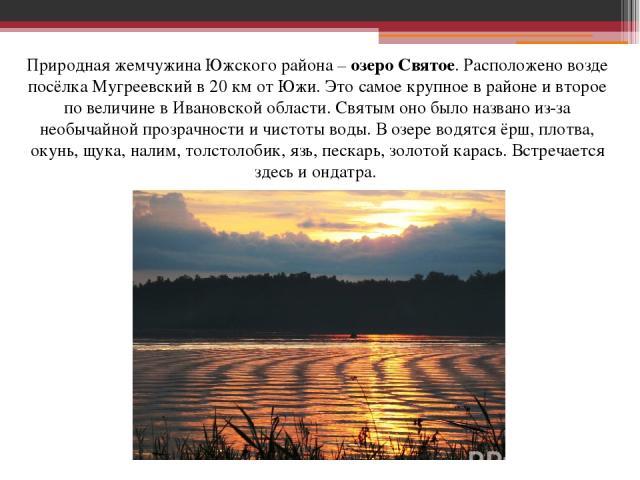 Природная жемчужина Южского района – озеро Святое. Расположено возде посёлка Мугреевский в 20 км от Южи. Это самое крупное в районе и второе по величине в Ивановской области. Святым оно было названо из-за необычайной прозрачности и чистоты воды. В о…
