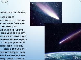 Рассмотрим другие факты. В космосе летает множество комет. Кометы обычно не очен