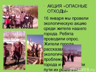 АКЦИЯ «ОПАСНЫЕ ОТХОДЫ» 16 января мы провели экологическую акцию среди жителе наш