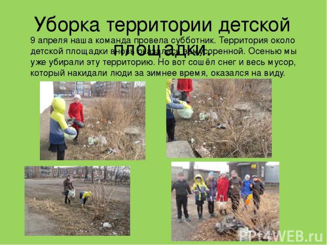 Уборка территории детской площадки. 9 апреля наша команда провела субботник. Территория около детской площадки вновь оказалась замусоренной. Осенью мы уже убирали эту территорию. Но вот сошёл снег и весь мусор, который накидали люди за зимнее время,…