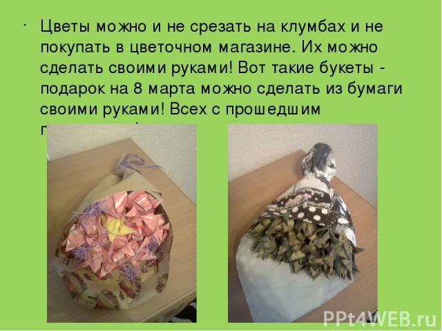 Цветы можно и не срезать на клумбах и не покупать в цветочном магазине. Их можно сделать своими руками! Вот такие букеты - подарок на 8 марта можно сделать из бумаги своими руками! Всех с прошедшим праздником!