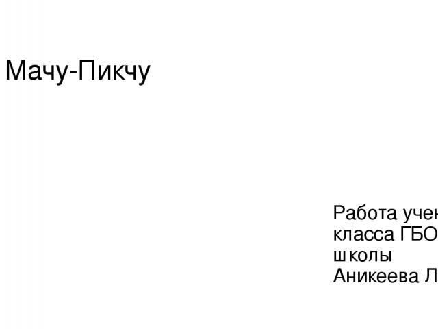 Мачу-Пикчу Работа ученика 7А класса ГБОУ СО школы Аникеева Льва
