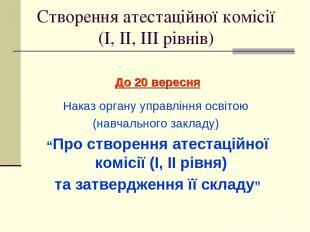 Створення атестаційної комісії (І, ІІ, ІІІ рівнів) До 20 вересня Наказ органу уп