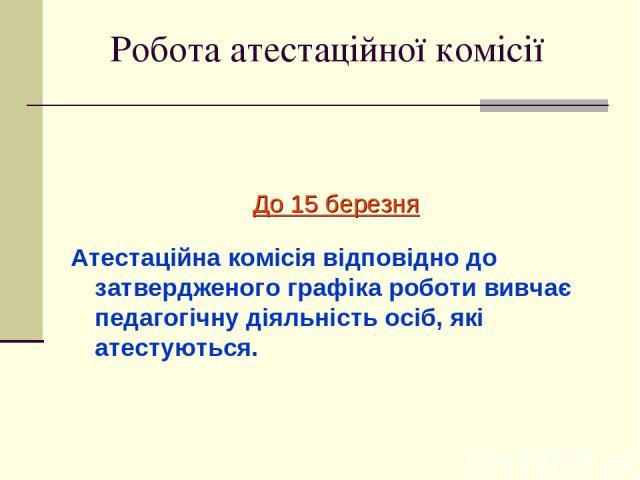 Робота атестаційної комісії До 15 березня Атестаційна комісія відповідно до затвердженого графіка роботи вивчає педагогічну діяльність осіб, які атестуються.