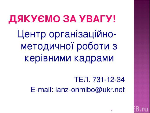 ДЯКУЄМО ЗА УВАГУ! Центр організаційно-методичної роботи з керівними кадрами ТЕЛ. 731-12-34 E-mail: lanz-onmibo@ukr.net *ННМЦ