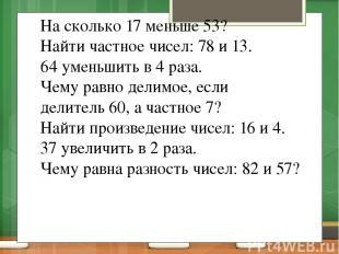 На сколько 17 меньше 53? Найти частное чисел: 78 и 13. 64 уменьшить в 4 раза. Че