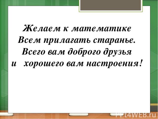 Желаем к математике Всем прилагать старанье. Всего вам доброго друзья и хорошего вам настроения!