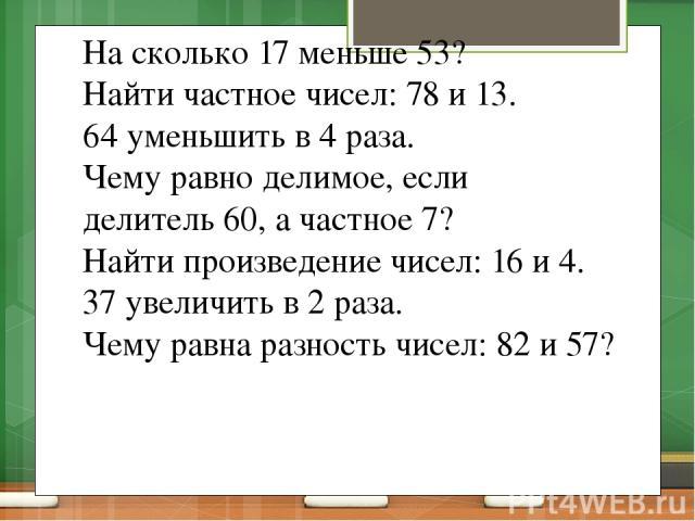 На сколько 17 меньше 53? Найти частное чисел: 78 и 13. 64 уменьшить в 4 раза. Чему равно делимое, если делитель 60, а частное 7? Найти произведение чисел: 16 и 4. 37 увеличить в 2 раза. Чему равна разность чисел: 82 и 57?