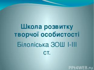 Школа розвитку творчої особистості Білоліська ЗОШ І-ІІІ ст.