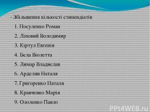- Збільшення кількості стипендіатів 1. Носуленко Роман 2. Ліповий Володимир 3. К