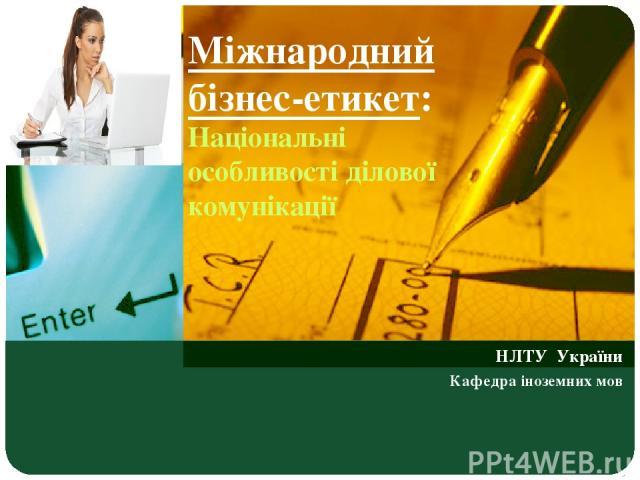 Міжнародний бізнес-етикет: Національні особливості ділової комунікації НЛТУ України Кафедра іноземних мов