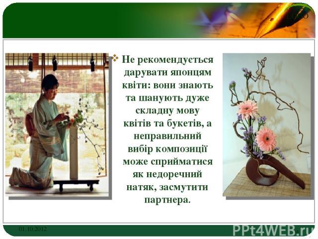 Не рекомендується дарувати японцям квіти: вони знають та шанують дуже складну мову квітів та букетів, а неправильний вибір композиції може сприйматися як недоречний натяк, засмутити партнера. 01.10.2012 * LOGO