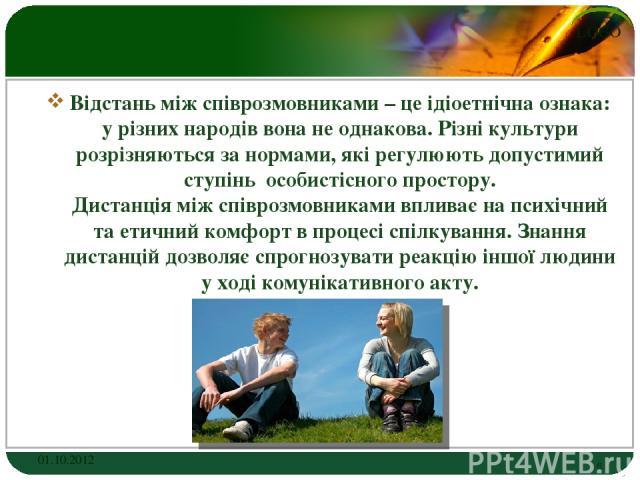 Відстань між співрозмовниками – це ідіоетнічна ознака: у різних народів вона не однакова. Різні культури розрізняються за нормами, які регулюють допустимий ступінь особистісного простору. Дистанція між співрозмовниками впливає на психічний та етични…
