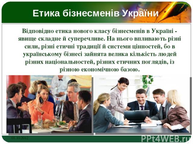 Етика бізнесменів України Відповідно етика нового класу бізнесменів в Україні - явище складне й суперечливе. На нього впливають різні сили, різні етичні традиції й системи цінностей, бо в українському бізнесі зайнята велика кількість людей різних на…