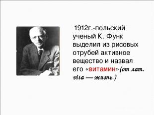 1912г.-польский ученый К. Функ выделил из рисовых отрубей активное вещество и на
