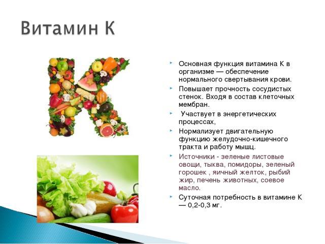 Основная функция витамина К в организме — обеспечение нормального свертывания крови. Повышает прочность сосудистых стенок. Входя в состав клеточных мембран. Участвует в энергетических процессах, Нормализует двигательную функцию желудочно-кишечного т…